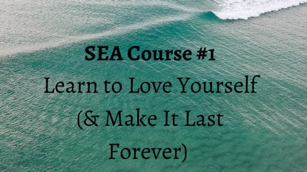SEA Course #1 Learn To Love Yourself (& Make It Last Forever)