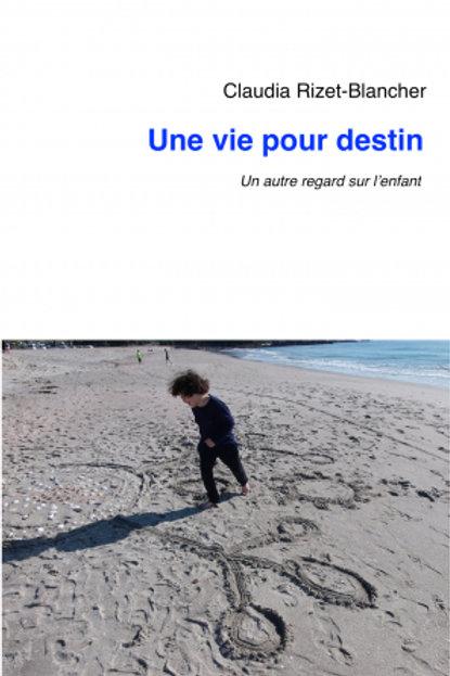 UNE VIE POUR UN DESTIN - Claudia Rizet-Blancher