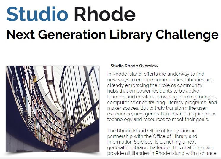 The Rhode Island Office of Innovation, in partnership with the Office of Library and Information Services, is launching a next generation library challenge. This challenge will provide all libraries in Rhode Island with a chance to learn how to use 21st century technology to solve community problems in the library. In addition, libraries will be invited to apply for an opportunity to build partnerships and develop a next generation digital community hub at their library. This competition, known as Studio Rhode, will serve as a model for how libraries can be transformed, through technology, to better support high needs communities in an increasingly digital world.