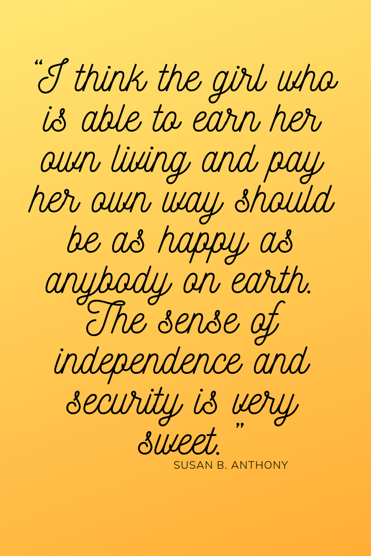 I think the girl who is able to earn her own living Gand pay her own way should be as happy as anybody on earth the sense of independence and security is very sweet inspirational quote Inspo women's day Susan b Anthony
