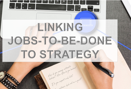 LINKING JOBS-TO-BE-DONE TO STRATEGY