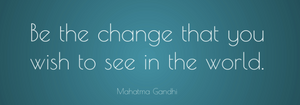 Quote: Be the change Ghandi