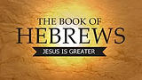 Hebrews - Jesus is Greater.jpeg