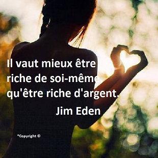 Il vaut mieux être riche de soi-même, qu'être riche d'argent. Jim Eden Les Écritures du Cœur https://www.lesecrituresducoeur.com/citation