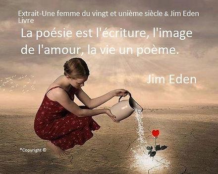 La poésie est l'écriture, l'image de l'amour, la vie un poème. Jim Eden Les Écritures du Cœur https://www.lesecrituresducoeur.com/poesie
