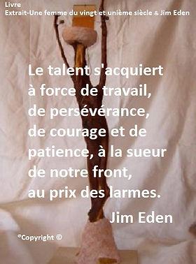 Le talent s'acquiert à force de travail, de persévérance, d courage et de patience, à la sueur de notre front, au prix des larmes. Jim Eden Les Écritures du Cœur www.lesecrituresducoeur.com/biographie