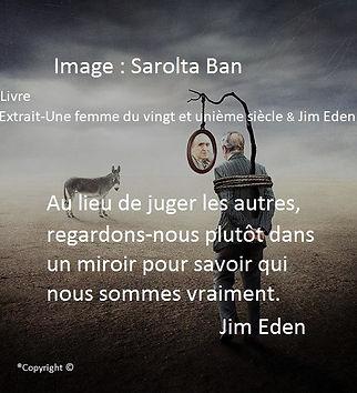 Au lieu de juger les autres, regardons-nous plutôt dans un miroir pour savoir qui nous sommes vraiment. Sarolta Ban et Jim Eden Les Écritures du Cœur https://www.lesecrituresducoeur.com/citation