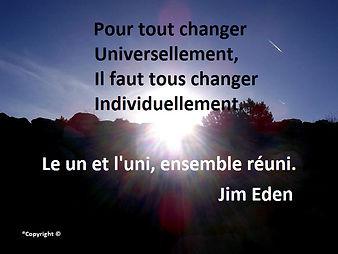 Pour tout changer universellement, il faut tous changer individuellement. Le un et l'uni, ensemble réuni. Jim Eden Les Écritures du Cœur https://www.lesecrituresducoeur.com/citation