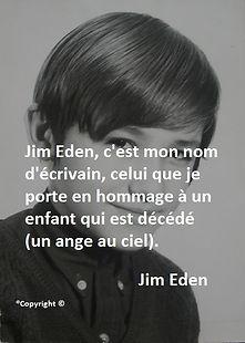 Jim Eden, c'est mon nom d'écrivain, celui que je porte n hommage à un enfant qui est décédé (un ange au ciel). Jim Eden Les Écritures du Cœur www.lesecrituresducoeur.com/biographie