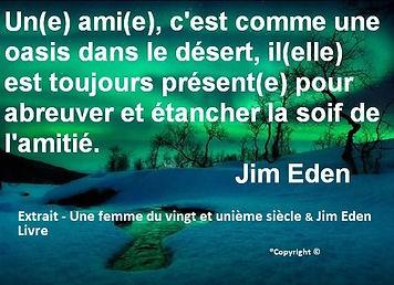 Un(e) ami(e), c'est comme une oasis dans le désert, il(elle) est toujours présent(e) pour abreuver et étancher la soif de l'amitié Jim Eden Les Écritures du Cœur https://www.lesecrituresducoeur.com/citation