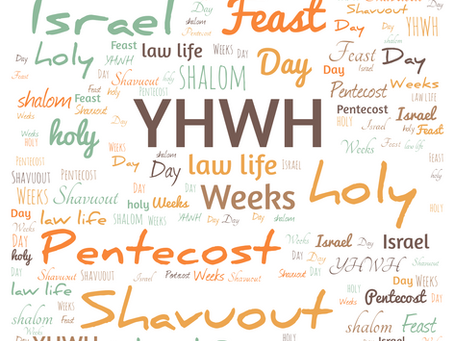 PENTECOST/SHAVUOUT/FEAST OF WEEKS/FEAST OF FIRST FRUITS
