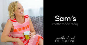 Sam's motherhood story - Motherhood inspired me to start my own business