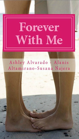 Forever with Me Authors: Ashley Alverado,  Alanis Altamirano, Susana Najera