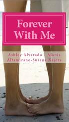 Forever with Me Authors: Ashley Alverado,  Alanis Altamirano, Susana Najera