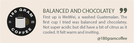 balanced and chocolatey, first up is weiwei, a washed guatemalan. the first cup I tried was balanced and chocolatey. Not super acidic but did have a bit of citrus as it cooled. it felt warm and inviting