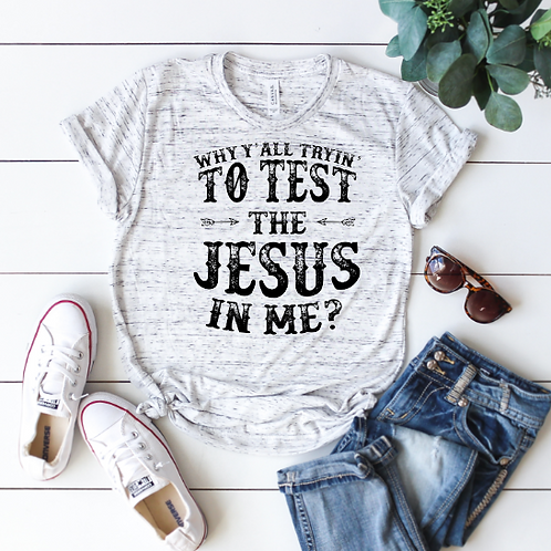 Why y'all tryin' to test the Jesus in me? (sublimation)