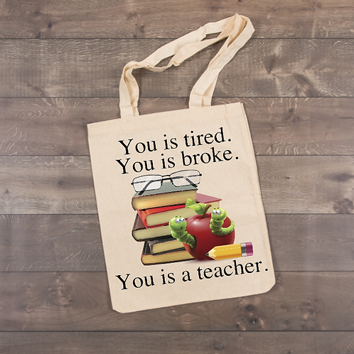 You is tired. You is broke. You is a teacher. Tote (sublimation)