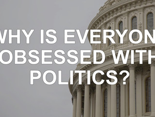 Why is Everyone Obsessed with Politics?