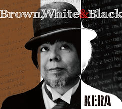 KERA,Brown,WHITE&Black,ソロ,ケラリーノ・サンドロヴィッチ,ナゴム