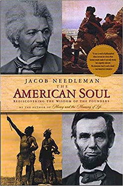 JACOB NEEDLEMAN The American Soul:  Rediscovering the Wisdom of the Founders