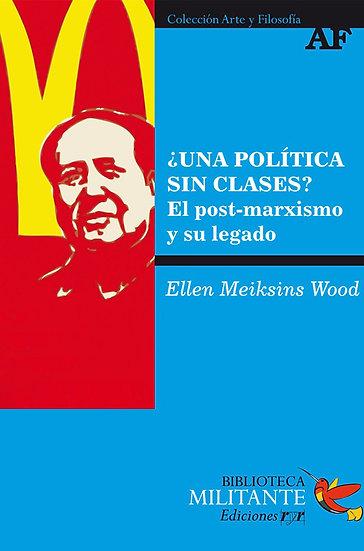 ¿UNA POLÍTICA SIN CLASES?: EL POST-MARXISMO Y SU LEGADO. WOOD, E.M.