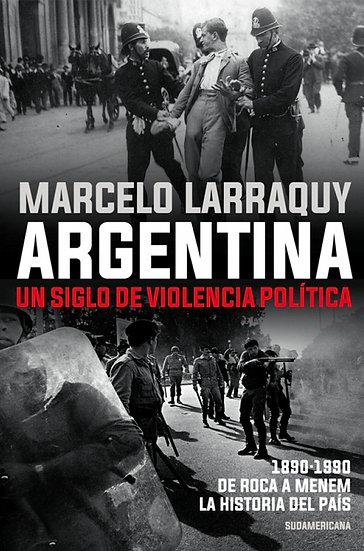 ARGENTINA: UN SIGLO DE VIOLENCIA POLÍTICA. LARRAQUY, MARCELO