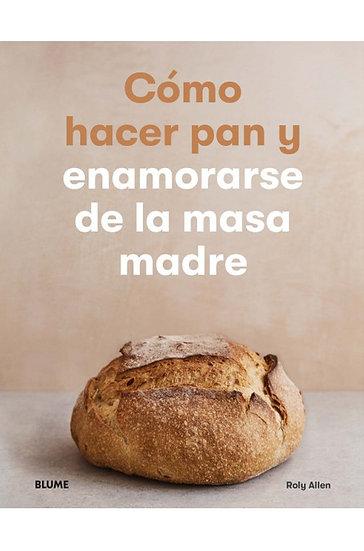 CÓMO HACER PAN Y ENAMORARSE DE LA MASA MADRE. ALLEN, ROLY