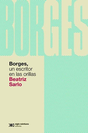 BORGES, UN ESCRITOR EN LAS ORILLAS. SARLO, BEATRIZ