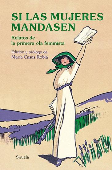 SI LAS MUJERES MANDASEN (RELATOS DE LA PRIMERA OLA FEMINISTA). VV.AA.