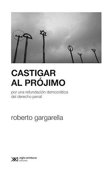 CASTIGAR AL PRÓJIMO. GARGARELLA, ROBERTO
