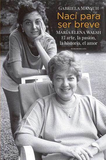 NACÍ PARA SER BREVE: MARÍA ELENA WALSH. MASSUH, GABRIELA