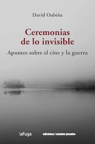 CEREMONIAS DE LO INVISIBLE: APUNTES SOBRE EL CINE Y LA GUERRA. OUBIÑA, D.