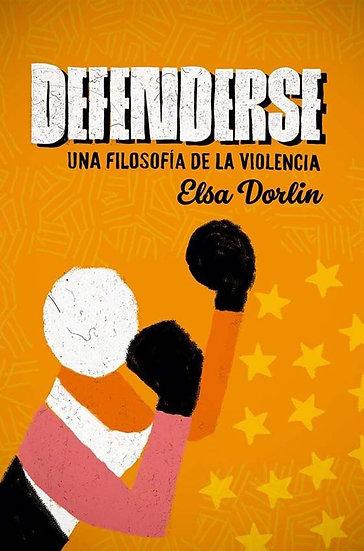 DEFENDERSE: UNA FILOSOFÍA DE LA VIOLENCIA. DORLIN, ELSA