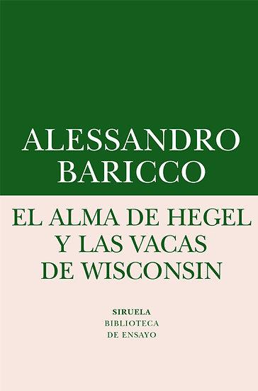 EL ALMA DE HEGEL Y LAS VACAS DE WISCONSIN. BARICCO, ALESSANDRO