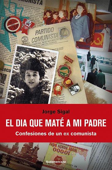 EL DÍA QUE MATÉ A MI PADRE (CONFESIONES DE UN EX COMUNISTA). SIGAL, J.