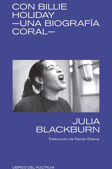 CON BILLIE HOLIDAY: UNA BIOGRAFÍA CORAL. BLACKBURN, JULIA