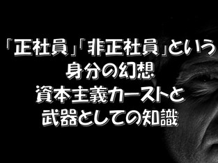 【脱憂鬱&脱社畜】サラリーマンの「正社員」「非正社員」は嘘だよ!日本の資本主義カーストと武器としての知識メルマガコラムNo8