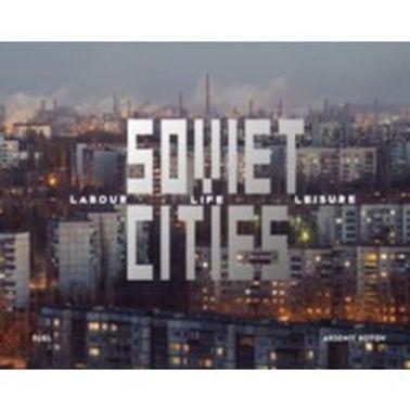 ARSENIY KOTOV SOVIET CITIES: LABOUR  LIFE & LEISURE /ANGLAIS