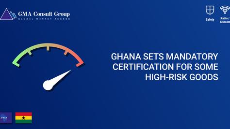 Ghana Sets Mandatory Certification for Some High-Risk Goods
