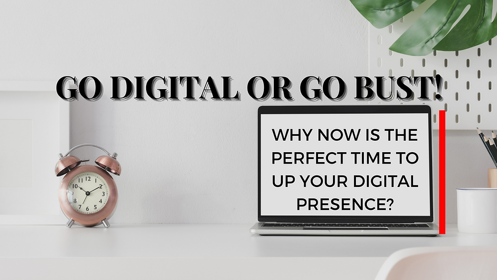 WHY NOW IS THE PERFECT TIME TO UP YOUR DIGITAL PRESENCE?