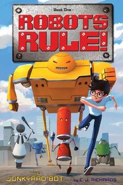 Robots Rule!: The Junkyard Bot by C.J. Richards