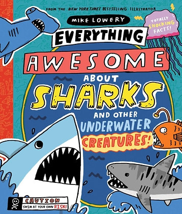 Everything Awesome About Sharks and Other Underwater Creatures! by Mike Lowery