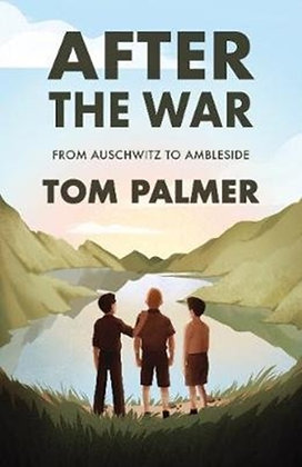 After the War : From Auschwitz to Ambleside by Tom Palmer
