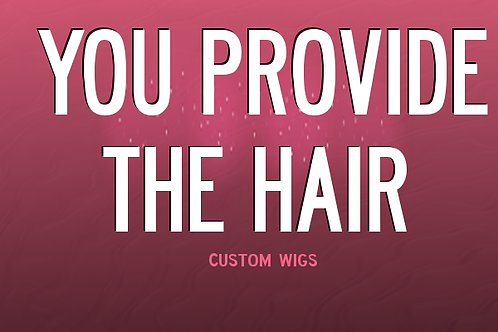 CUSTOM WIGS:YOU PROVIDE THE HAIR