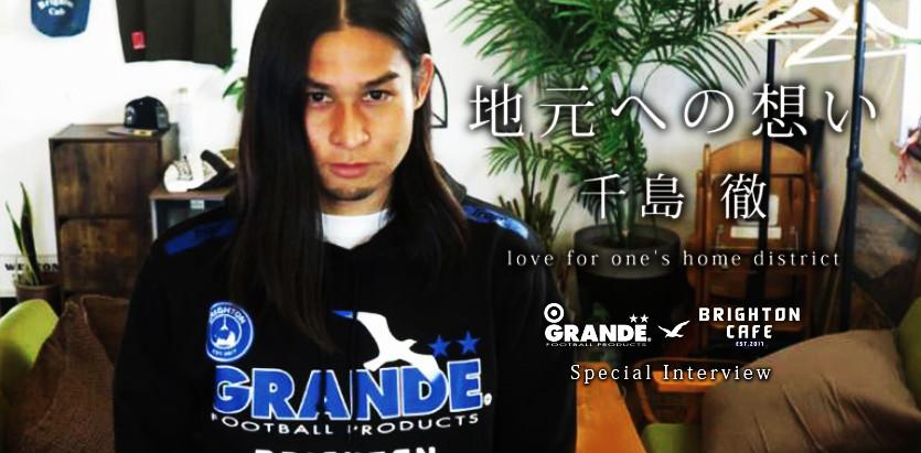 「地元への想い」千島 徹 love for one's home districtGRANDE×BRIGHTON CAFE Special Interview