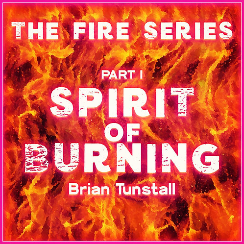 The Fire Series: Spirit of Burning Part I by Brian Tunstall