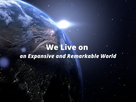 We Live on an Expansive and Remarkable World