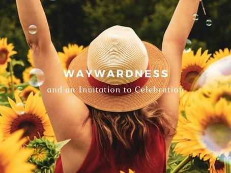 Waywardness and an Invitation to Celebration