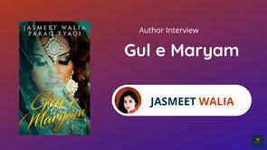 Interview with Jasmeet Walia, The Author of Gul e Maryam