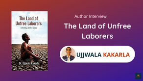 Interview with Ujjwala Kakarla, The Author of The Land of Unfree Laborers